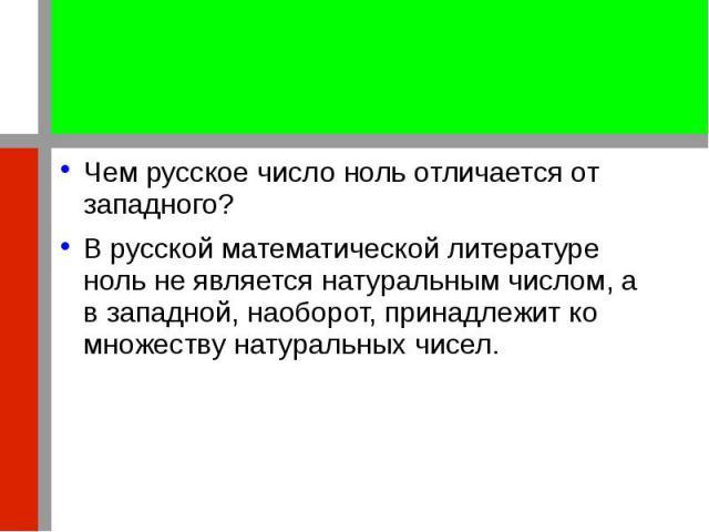 Чем русское число ноль отличается от западного? Чем русское число ноль отличается от западного? В русской математической литературе ноль не является натуральным числом, а в западной, наоборот, принадлежит ко множеству натуральных чисел.