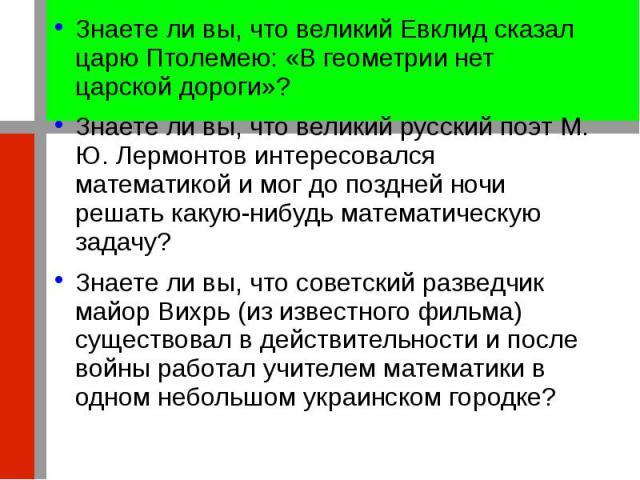 Знаете ли вы, что великий Евклид сказал царю Птолемею: «В геометрии нет царской дороги»? Знаете ли вы, что великий Евклид сказал царю Птолемею: «В геометрии нет царской дороги»? Знаете ли вы, что великий русский поэт М. Ю. Лермонтов интересовался ма…