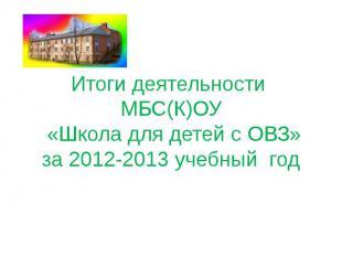 Итоги деятельности МБС(К)ОУ «Школа для детей с ОВЗ»за 2012-2013 учебный год