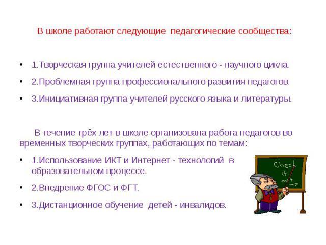 В школе работают следующие педагогические сообщества:1.Творческая группа учителей естественного - научного цикла. 2.Проблемная группа профессионального развития педагогов.3.Инициативная группа учителей русского языка и литературы. В течение трёх лет…