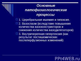 Основные патофизиологические процессы 1. Церебральная ишемия и гипоксия. 2. Вазо