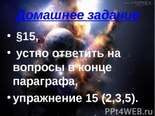 Домашнее задание §15, устно ответить на вопросы в конце параграфа, упражнение 15