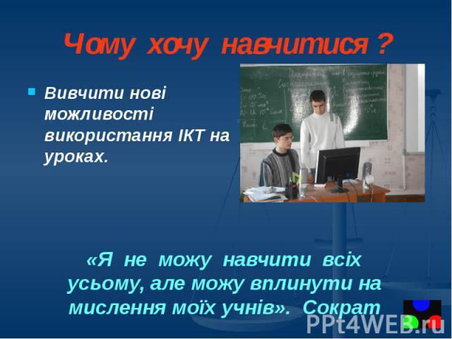 Чому хочу навчитися ? Вивчити нові можливості використання ІКТ на уроках.