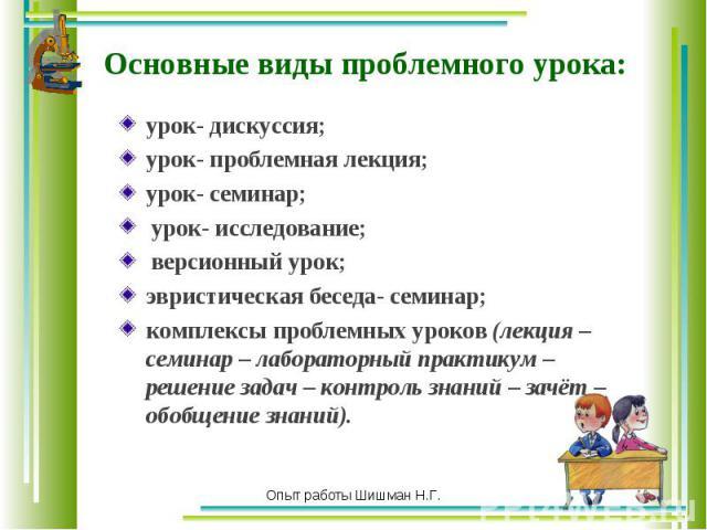 урок- дискуссия; урок- дискуссия; урок- проблемная лекция; урок- семинар; урок- исследование; версионный урок; эвристическая беседа- семинар; комплексы проблемных уроков (лекция – семинар – лабораторный практикум – решение задач – контроль знаний – …