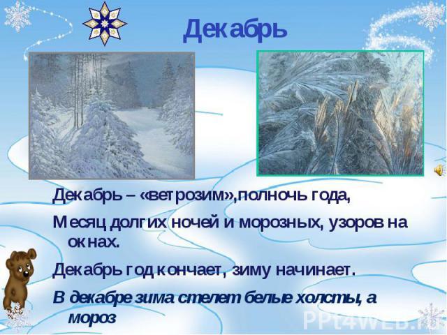 Декабрь – «ветрозим»,полночь года, Декабрь – «ветрозим»,полночь года, Месяц долгих ночей и морозных, узоров на окнах. Декабрь год кончает, зиму начинает. В декабре зима стелет белые холсты, а мороз через реки наводит мосты.