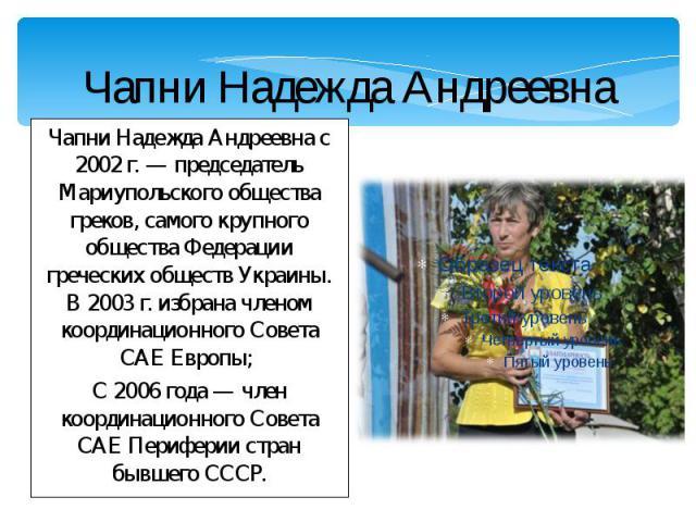 Чапни Надежда Андреевна Чапни Надежда Андреевна с 2002 г. — председатель Мариупольского общества греков, самого крупного общества Федерации греческих обществ Украины. В 2003 г. избрана членом координационного Совета САЕ Европы; С 2006 года — член ко…