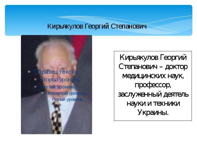 Кирьякулов Георгий Степанович Кирьякулов Георгий Степанович – доктор медицинских наук, профессор, заслуженный деятель науки и техники Украины.