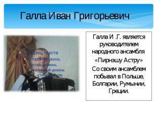 Галла Иван Григорьевич Галла И .Г. является руководителем народного ансамбля «Пи