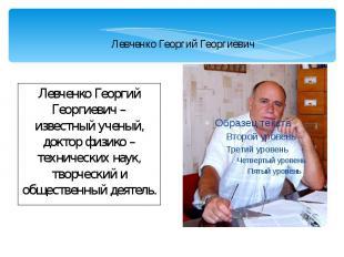Левченко Георгий Георгиевич Левченко Георгий Георгиевич – известный ученый, докт