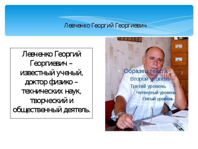 Левченко Георгий Георгиевич Левченко Георгий Георгиевич – известный ученый, доктор физико – технических наук, творческий и общественный деятель.