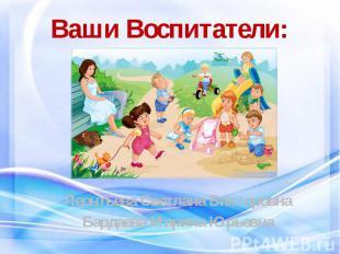 Ваши Воспитатели: Леонтьева Светлана Викторовна Бардаева Марина Юрьевна