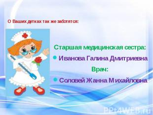 О Ваших детках так же заботятся: Старшая медицинская сестра: Иванова Галина Дмит