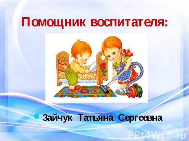 Помощник воспитателя: Зайчук Татьяна Сергеевна