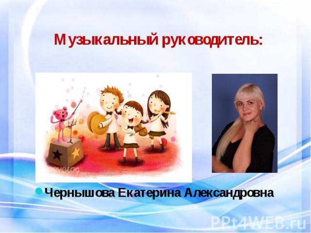 Музыкальный руководитель: Чернышова Екатерина Александровна