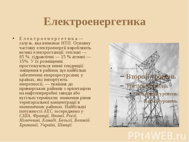 Електроенергетика Е л е к т р о е н е р г е т и к а — галузь, яка визначає НТП. Основну частину електроенергії виробляють великі електростанції: теплові — 65%, гідравлічні — 15% атомні — 15%. У їх розміщенні простежуються певні тенденції…