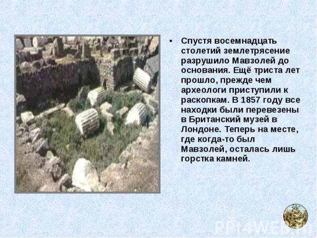 Спустя восемнадцать столетий землетрясение разрушило Мавзолей до основания. Ещё триста лет прошло, прежде чем археологи приступили к раскопкам. В 1857 году все находки были перевезены в Британский музей в Лондоне. Теперь на месте, где когда-то был М…