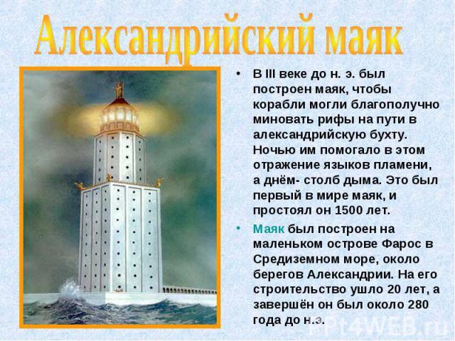В III веке до н. э. был построен маяк, чтобы корабли могли благополучно миновать рифы на пути в александрийскую бухту. Ночью им помогало в этом отражение языков пламени, а днём- столб дыма. Это был первый в мире маяк, и простоял он 1500 лет. В III в…