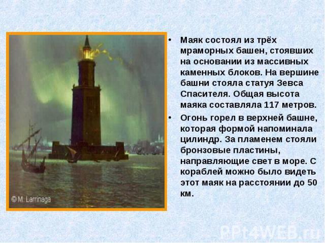 Маяк состоял из трёх мраморных башен, стоявших на основании из массивных каменных блоков. На вершине башни стояла статуя Зевса Спасителя. Общая высота маяка составляла 117 метров. Маяк состоял из трёх мраморных башен, стоявших на основании из массив…