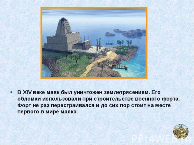 В XIV веке маяк был уничтожен землетрясением. Его обломки использовали при строительстве военного форта. Форт не раз перестраивался и до сих пор стоит на месте первого в мире маяка. В XIV веке маяк был уничтожен землетрясением. Его обломки использов…