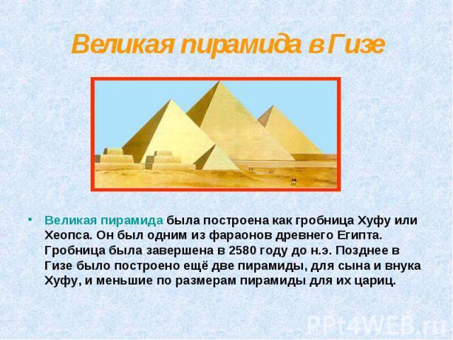 Великая пирамида в Гизе Великая пирамида была построена как гробница Хуфу или Хеопса. Он был одним из фараонов древнего Египта. Гробница была завершена в 2580 году до н.э. Позднее в Гизе было построено ещё две пирамиды, для сына и внука Хуфу, и мень…