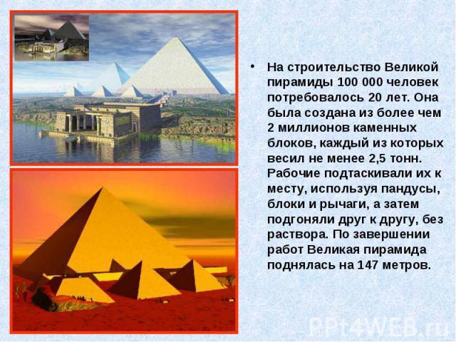 На строительство Великой пирамиды 100 000 человек потребовалось 20 лет. Она была создана из более чем 2 миллионов каменных блоков, каждый из которых весил не менее 2,5 тонн. Рабочие подтаскивали их к месту, используя пандусы, блоки и рычаги, а затем…