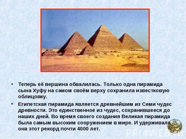 Теперь её вершина обвалилась. Только одна пирамида сына Хуфу на самом своём верху сохранила известковую облицовку. Теперь её вершина обвалилась. Только одна пирамида сына Хуфу на самом своём верху сохранила известковую облицовку. Египетская пирамида…