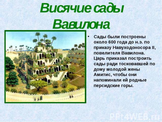 Висячие сады Вавилона Сады были построены около 600 года до н.э. по приказу Навуходоносора II, повелителя Вавилона. Царь приказал построить сады ради тосковавшей по дому молодой жены Амитис, чтобы они напоминали ей родные персидские горы.