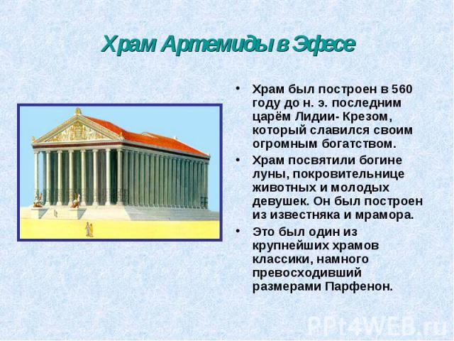 Храм Артемиды в Эфесе Храм был построен в 560 году до н. э. последним царём Лидии- Крезом, который славился своим огромным богатством. Храм посвятили богине луны, покровительнице животных и молодых девушек. Он был построен из известняка и мрамора. Э…