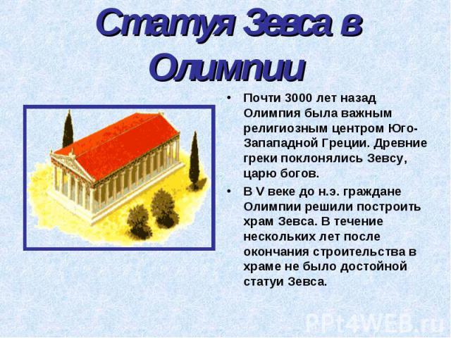 Статуя Зевса в Олимпии Почти 3000 лет назад Олимпия была важным религиозным центром Юго- Запападной Греции. Древние греки поклонялись Зевсу, царю богов. В V веке до н.э. граждане Олимпии решили построить храм Зевса. В течение нескольких лет после ок…