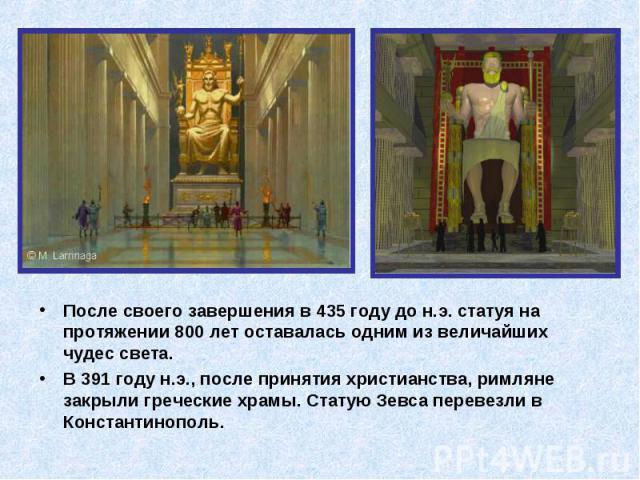 После своего завершения в 435 году до н.э. статуя на протяжении 800 лет оставалась одним из величайших чудес света. После своего завершения в 435 году до н.э. статуя на протяжении 800 лет оставалась одним из величайших чудес света. В 391 году н.э., …