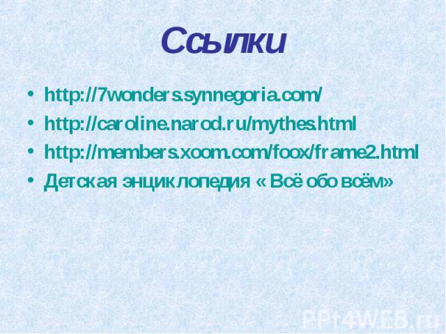 Ссылки http://7wonders.synnegoria.com/ http://caroline.narod.ru/mythes.html http://members.xoom.com/foox/frame2.html Детская энциклопедия « Всё обо всём»