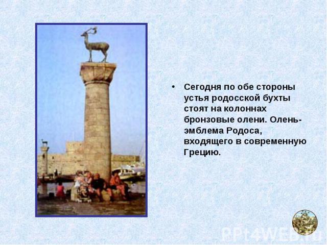 Сегодня по обе стороны устья родосской бухты стоят на колоннах бронзовые олени. Олень- эмблема Родоса, входящего в современную Грецию.
