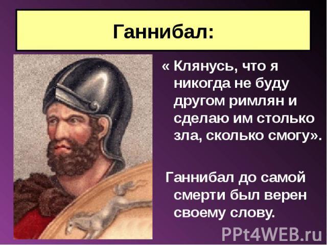 « Клянусь, что я никогда не буду другом римлян и сделаю им столько зла, сколько смогу». « Клянусь, что я никогда не буду другом римлян и сделаю им столько зла, сколько смогу». Ганнибал до самой смерти был верен своему слову.