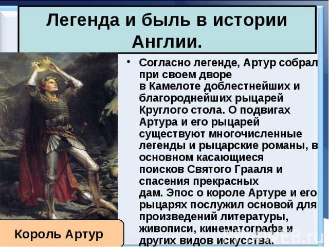 Согласно легенде, Артур собрал при своем дворе вКамелотедоблестнейших и благороднейшихрыцарей Круглого стола. О подвигах Артура иего рыцарей существуют многочисленные легенды и рыцарские романы, в основном касающиеся поисков&…