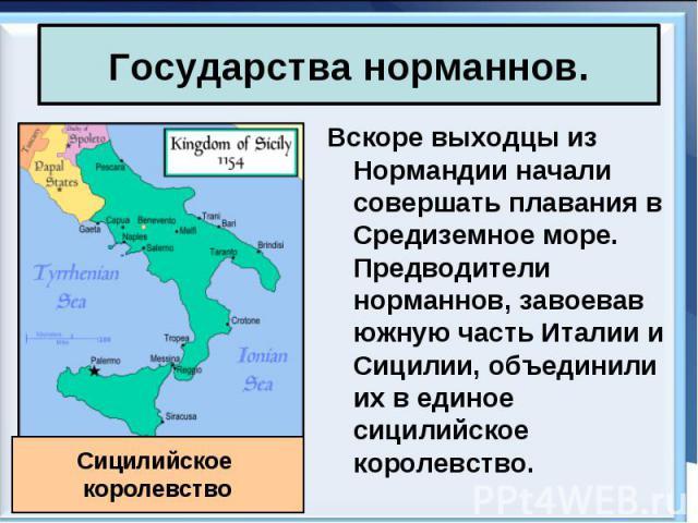 Вскоре выходцы из Нормандии начали совершать плавания в Средиземное море. Предводители норманнов, завоевав южную часть Италии и Сицилии, объединили их в единое сицилийское королевство. Вскоре выходцы из Нормандии начали совершать плавания в Средизем…