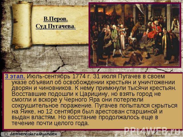 3 этап. Июль-сентябрь 1774 г. 31 июля Пугачев в своем указе объявил об освобождении крестьян и уничтожении дворян и чиновников. К нему примкнули тысячи крестьян. Восставшие подошли к Царицину, но взять город не смогли и вскоре у Черного Яра они поте…