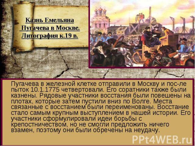 Пугачева в железной клетке отправили в Москву и пос-ле пыток 10.1.1775 четвертовали. Его соратники также были казнены. Рядовые участники восстания были повешены на плотах, которые затем пустили вниз по Волге. Места связанные с восстанием были переим…