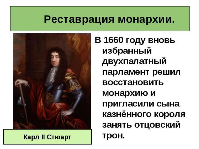 В 1660 году вновь избранный двухпалатный парламент решил восстановить монархию и пригласили сына казнённого короля занять отцовский трон. В 1660 году вновь избранный двухпалатный парламент решил восстановить монархию и пригласили сына казнённого кор…
