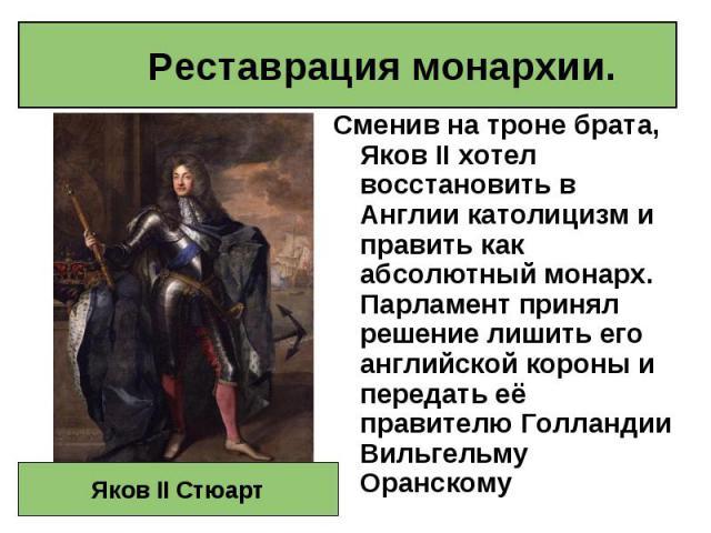 Сменив на троне брата, Яков II хотел восстановить в Англии католицизм и править как абсолютный монарх. Парламент принял решение лишить его английской короны и передать её правителю Голландии Вильгельму Оранскому Сменив на троне брата, Яков II хотел …