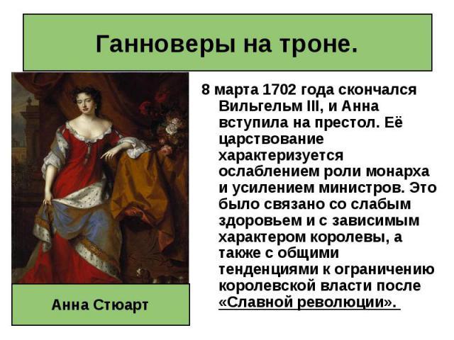 8 марта 1702года скончался Вильгельм III, и Анна вступила на престол. Её царствование характеризуется ослаблением роли монарха и усилением министров. Это было связано со слабым здоровьем и с зависимым характером королевы, а также с общими тенд…