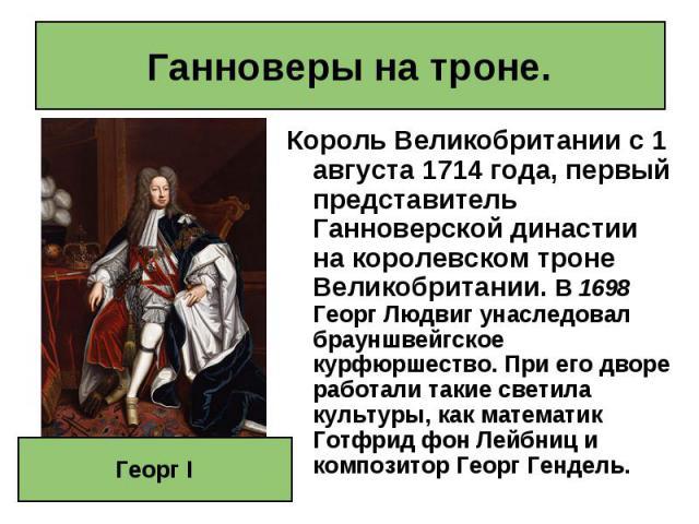 Король Великобритании с 1 августа 1714 года, первый представитель Ганноверской династии на королевском троне Великобритании. В 1698 Георг Людвиг унаследовал брауншвейгское курфюршество. При его дворе работали такие светила культуры, как математик Го…