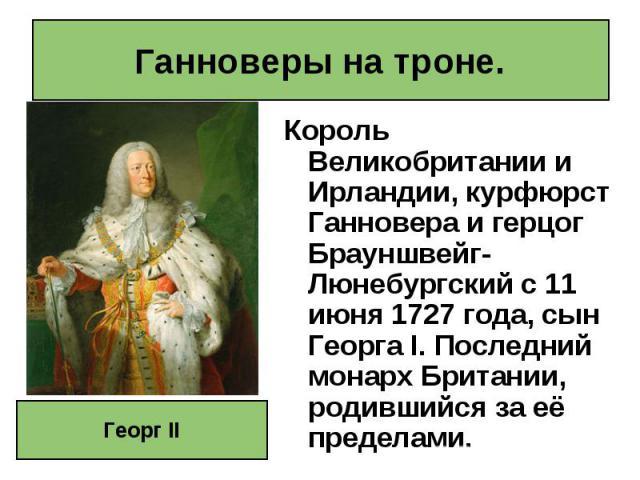 Король Великобритании и Ирландии, курфюрст Ганновера и герцог Брауншвейг-Люнебургский с 11 июня 1727года, сын Георга I. Последний монарх Британии, родившийся за её пределами. Король Великобритании и Ирландии, курфюрст Ганновера и герцог Браунш…