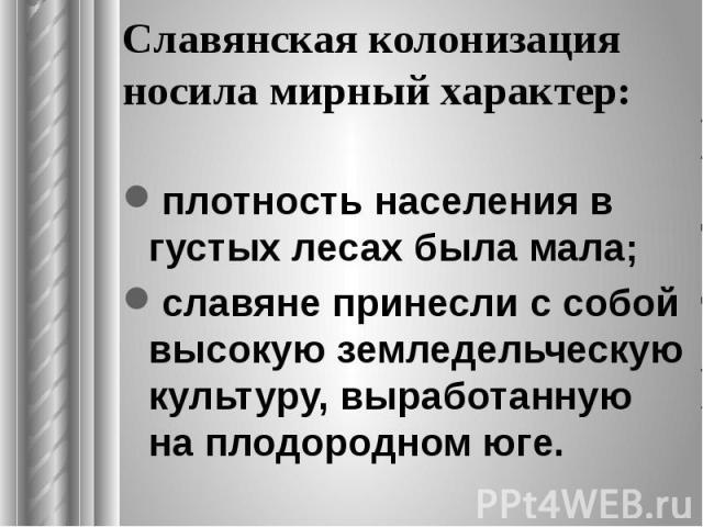 Славянская колонизация носила мирный характер: плотность населения в густых лесах была мала; славяне принесли с собой высокую земледельческую культуру, выработанную на плодородном юге.