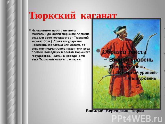 Тюркский каганат На огромном пространстве от Монголии до Волги тюркские племена создали свое государство - Тюркский каганат (VI в.). Глава государства носил звание хакана или кагана, то есть ему подчинялись правители всех племен, вошедших в состав т…