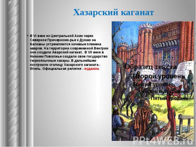 Хазарский каганат В VI веке из Центральной Азии через Северное Причерноморье к Дунаю на Балканы устремляются кочевые племена аваров. На территории современной Венгрии они создали Аварский каганат. В VII веке в Нижнем Поволжье создали свое госуд…