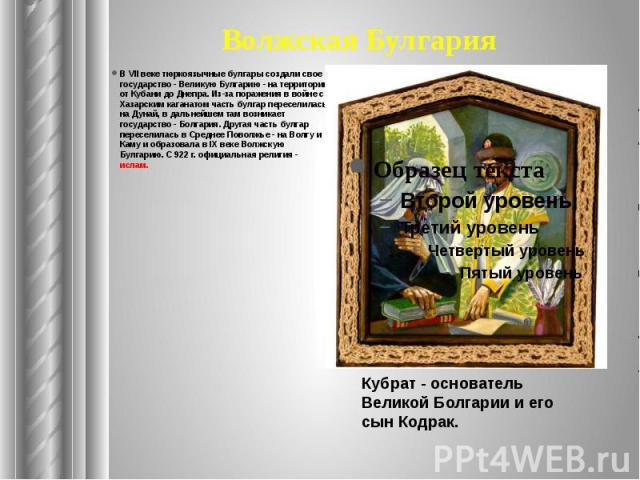 Волжская Булгария В VII веке тюркоязычные булгары создали свое государство - Великую Булгарию - на территории от Кубани до Днепра. Из-за поражения в войне с Хазарским каганатом часть булгар переселилась на Дунай, в дальнейшем там возникает государст…