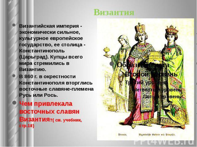 Византия Византийская империя - экономически сильное, культурное европейское государство, ее столица - Константинополь (Царьград). Купцы всего мира стремились в Византию. В 860 г. в окрестности Константинополя вторглись восточные славяне-племена Рус…