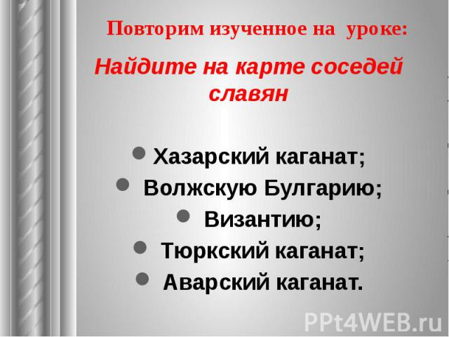 Повторим изученное на уроке: Найдите на карте соседей славян Хазарский каганат; Волжскую Булгарию; Византию; Тюркский каганат; Аварский каганат.