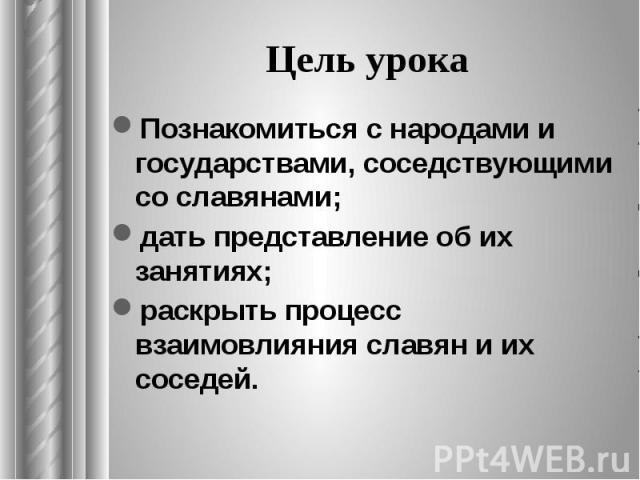 Цель урока Познакомиться снародами и государствами, соседствующими со славянами; дать представление об их занятиях; раскрыть процесс взаимовлияния славян и их соседей.