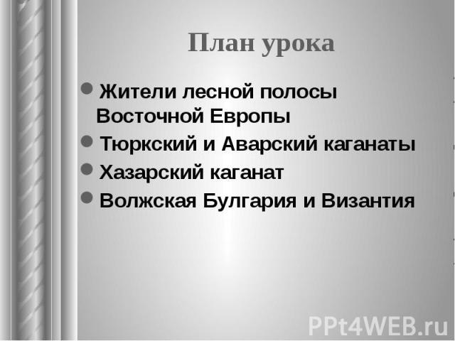 План урока Жители лесной полосы Восточной Европы Тюркский и Аварский каганаты Хазарский каганат Волжская Булгария и Византия